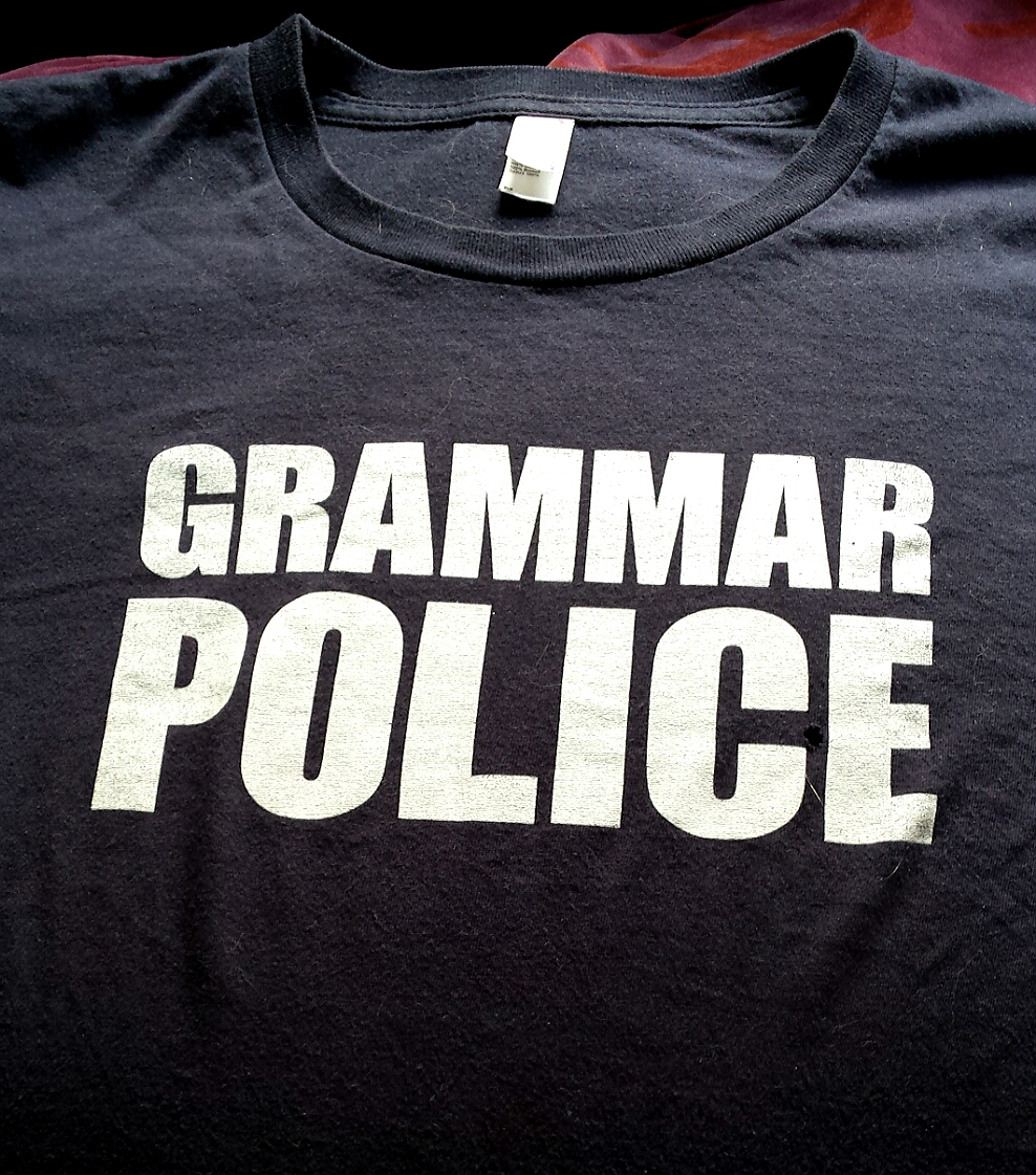 """My favorite t-shirt simply says """"Grammar Police"""""""